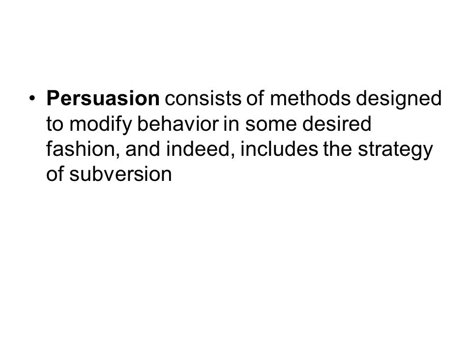 Persuasion consists of methods designed to modify behavior in some desired fashion, and indeed, includes the strategy of subversion