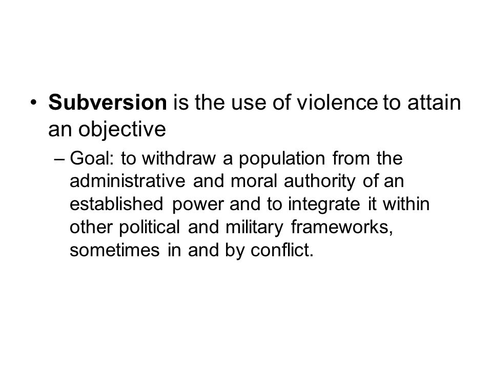 Subversion is the use of violence to attain an objective –Goal: to withdraw a population from the administrative and moral authority of an established