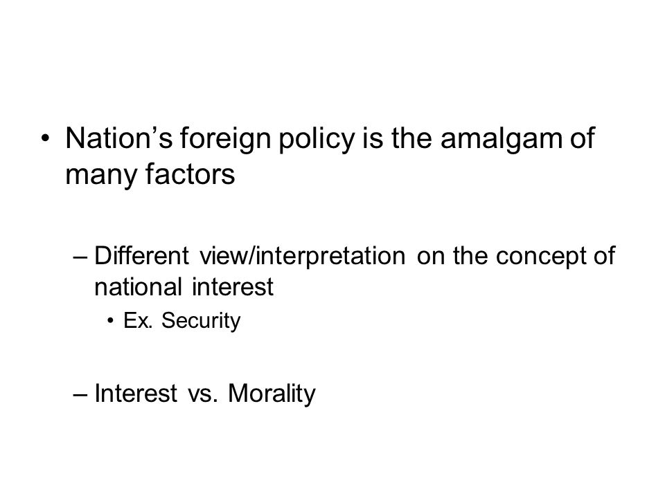 Nation's foreign policy is the amalgam of many factors –Different view/interpretation on the concept of national interest Ex. Security –Interest vs. M