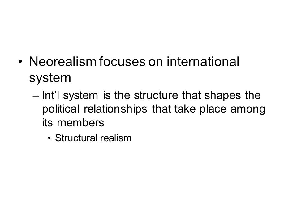 Neorealism focuses on international system –Int'l system is the structure that shapes the political relationships that take place among its members St