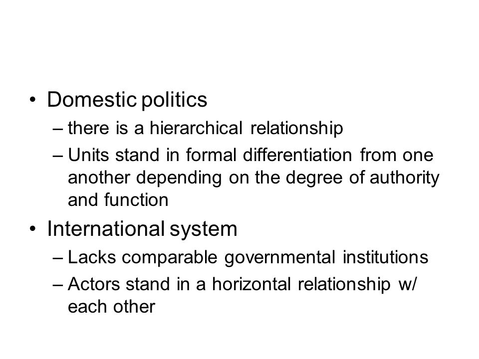 Domestic politics –there is a hierarchical relationship –Units stand in formal differentiation from one another depending on the degree of authority a