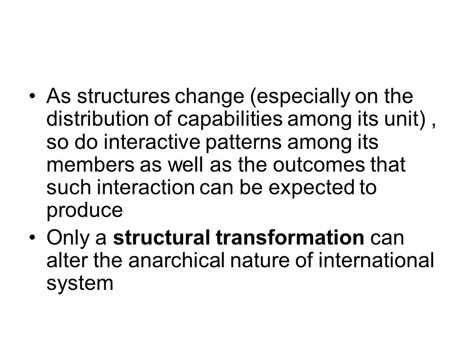 As structures change (especially on the distribution of capabilities among its unit), so do interactive patterns among its members as well as the outc