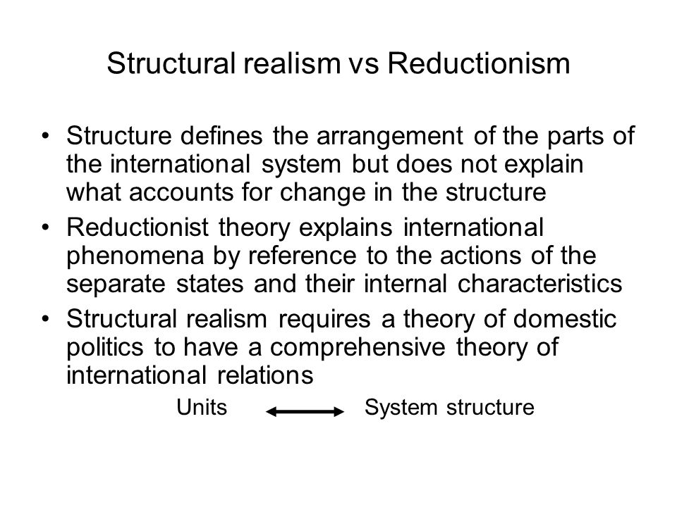 Structural realism vs Reductionism Structure defines the arrangement of the parts of the international system but does not explain what accounts for c