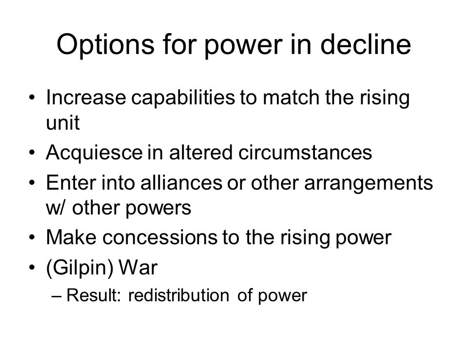 Options for power in decline Increase capabilities to match the rising unit Acquiesce in altered circumstances Enter into alliances or other arrangeme