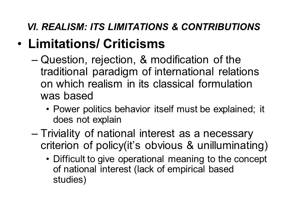 VI. REALISM: ITS LIMITATIONS & CONTRIBUTIONS Limitations/ Criticisms –Question, rejection, & modification of the traditional paradigm of international