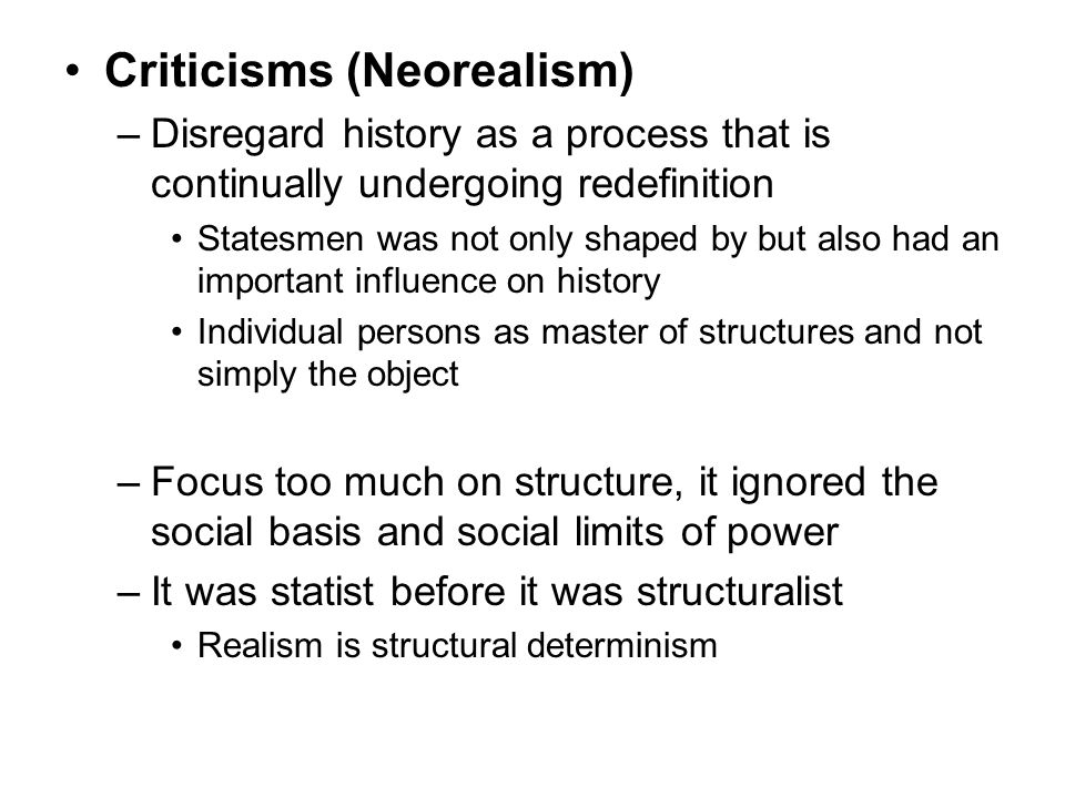 Criticisms (Neorealism) –Disregard history as a process that is continually undergoing redefinition Statesmen was not only shaped by but also had an i