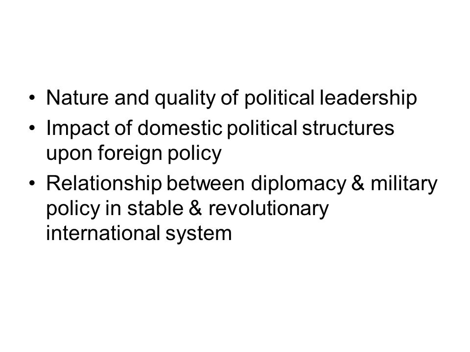 Nature and quality of political leadership Impact of domestic political structures upon foreign policy Relationship between diplomacy & military polic
