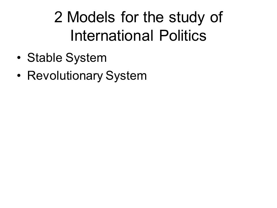 2 Models for the study of International Politics Stable System Revolutionary System