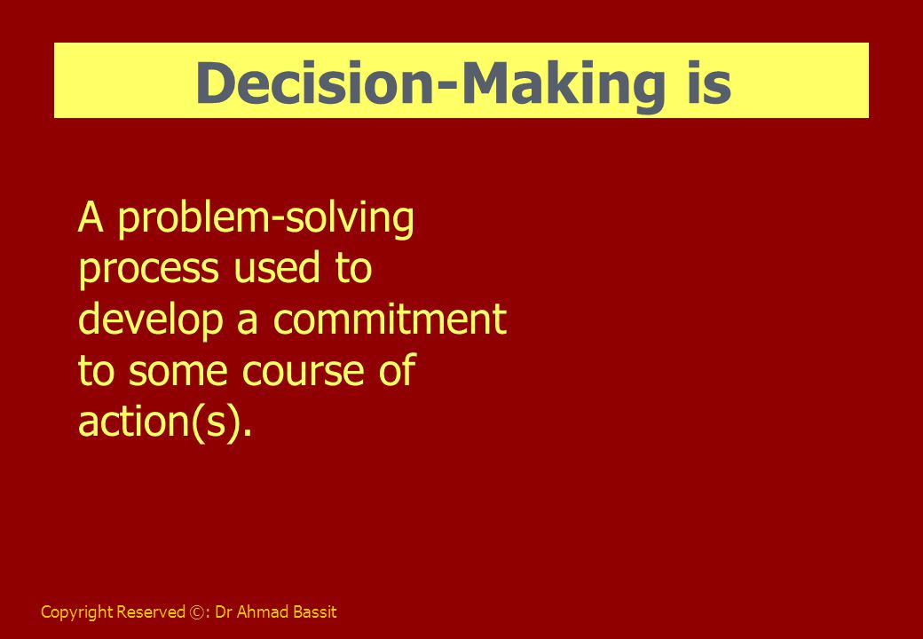 Copyright Reserved ©: Dr Ahmad Bassit Decision-Making is A problem-solving process used to develop a commitment to some course of action(s).