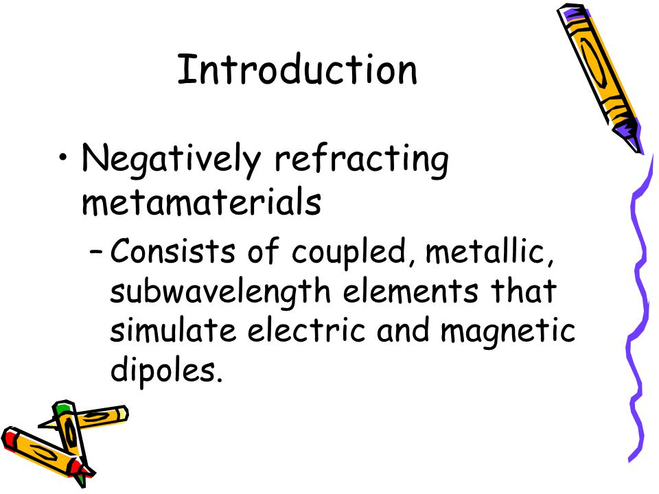 Introduction Negatively refracting metamaterials –Consists of coupled, metallic, subwavelength elements that simulate electric and magnetic dipoles.