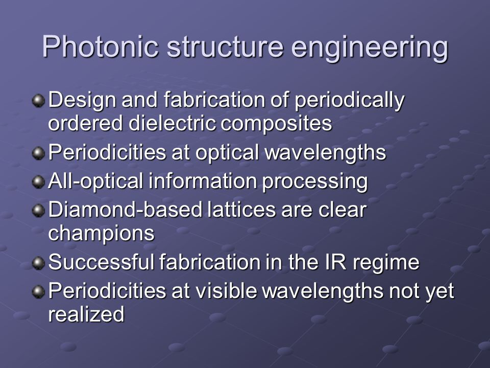Photonic structure engineering Design and fabrication of periodically ordered dielectric composites Periodicities at optical wavelengths All-optical information processing Diamond-based lattices are clear champions Successful fabrication in the IR regime Periodicities at visible wavelengths not yet realized