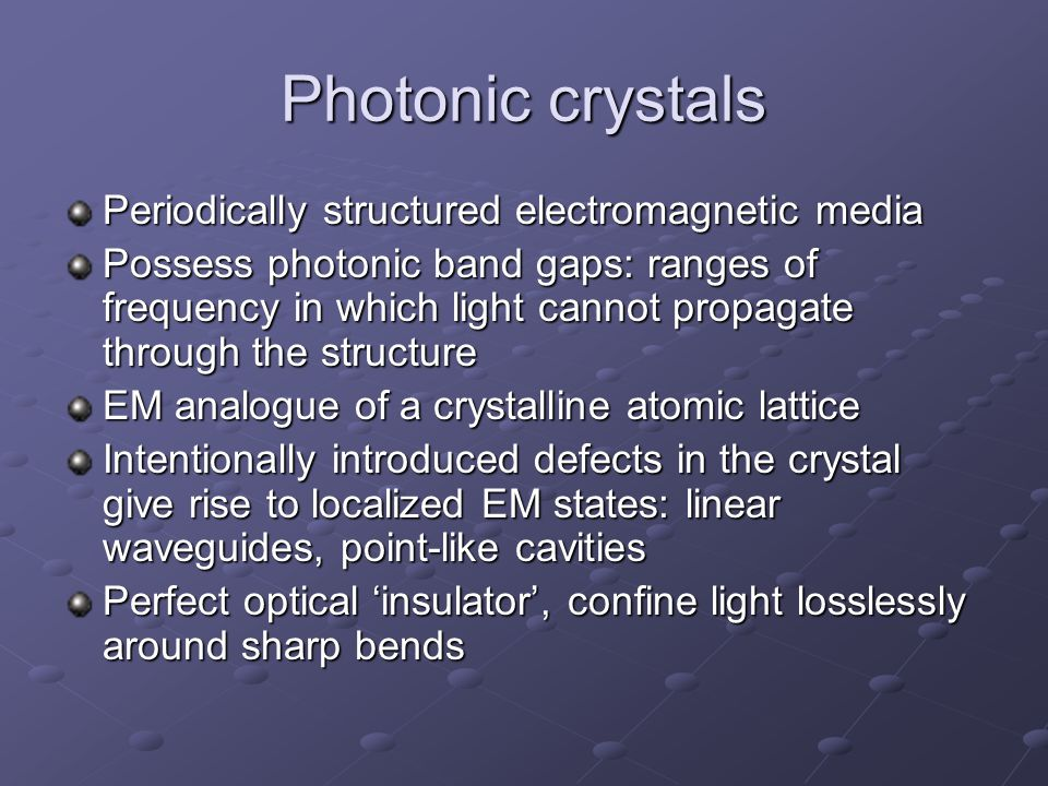 Photonic crystals Periodically structured electromagnetic media Possess photonic band gaps: ranges of frequency in which light cannot propagate through the structure EM analogue of a crystalline atomic lattice Intentionally introduced defects in the crystal give rise to localized EM states: linear waveguides, point-like cavities Perfect optical 'insulator', confine light losslessly around sharp bends