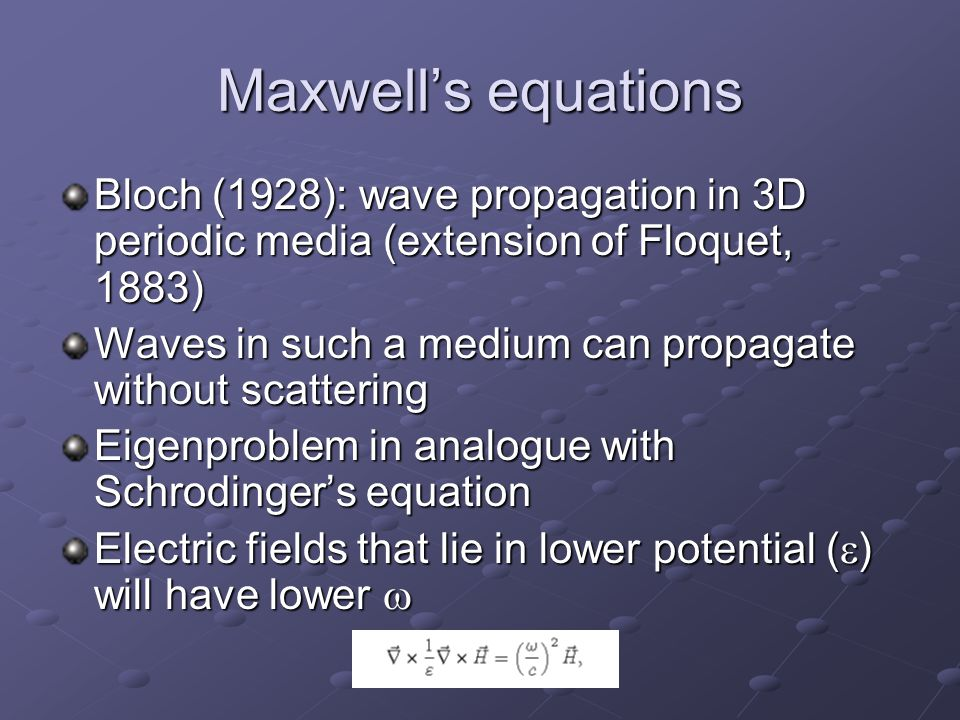 Maxwell's equations Bloch (1928): wave propagation in 3D periodic media (extension of Floquet, 1883) Waves in such a medium can propagate without scattering Eigenproblem in analogue with Schrodinger's equation Electric fields that lie in lower potential (  ) will have lower 
