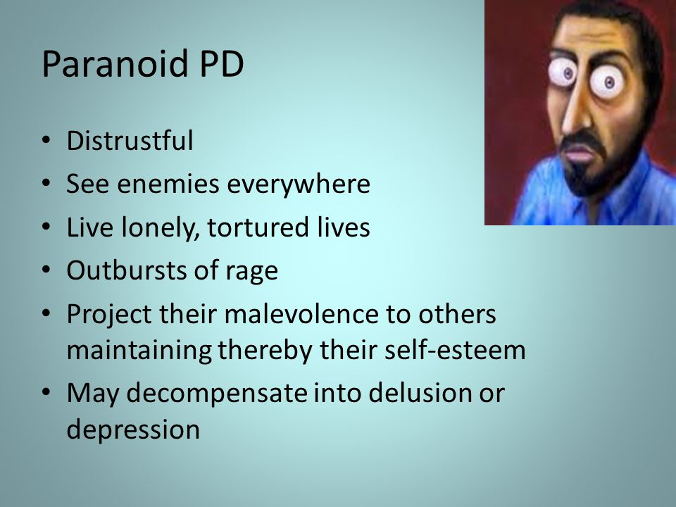 Paranoid PD Distrustful See enemies everywhere Live lonely, tortured lives Outbursts of rage Project their malevolence to others maintaining thereby t
