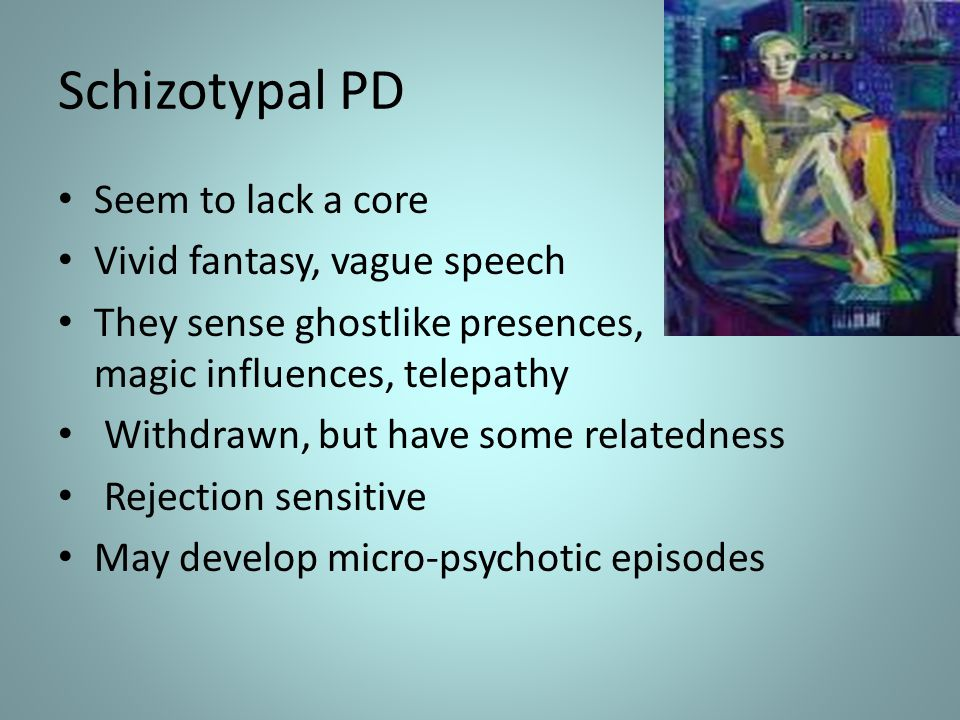 Schizotypal PD Seem to lack a core Vivid fantasy, vague speech They sense ghostlike presences, magic influences, telepathy Withdrawn, but have some re