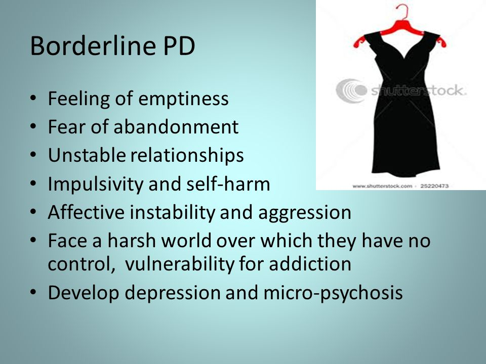 Borderline PD Feeling of emptiness Fear of abandonment Unstable relationships Impulsivity and self-harm Affective instability and aggression Face a ha