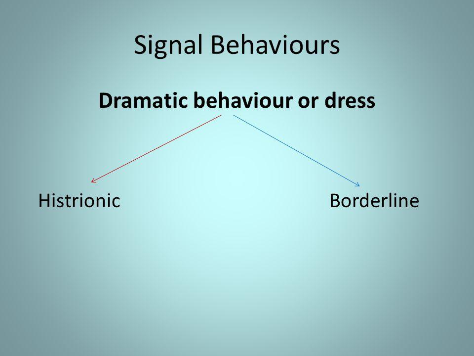 Signal Behaviours Dramatic behaviour or dress Histrionic Borderline