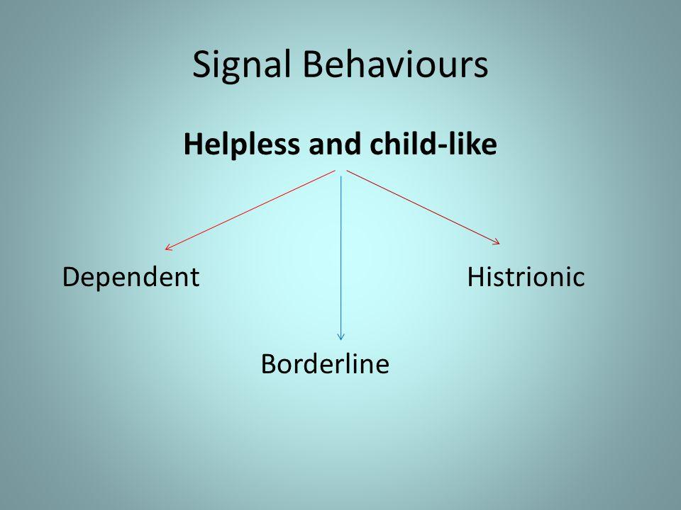 Signal Behaviours Helpless and child-like Dependent Histrionic Borderline