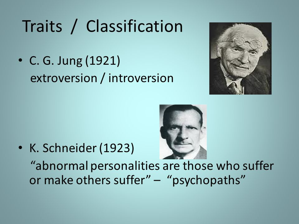 """Traits / Classification C. G. Jung (1921) extroversion / introversion K. Schneider (1923) """"abnormal personalities are those who suffer or make others"""