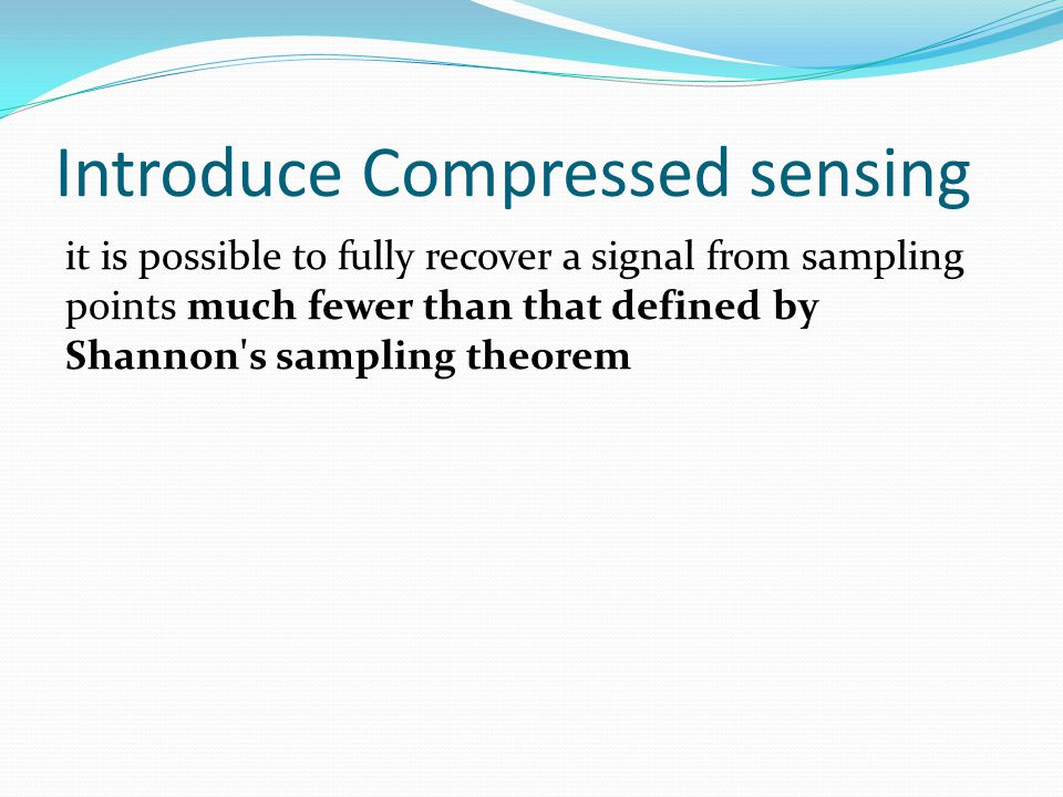 Introduce Compressed sensing it is possible to fully recover a signal from sampling points much fewer than that defined by Shannon s sampling theorem