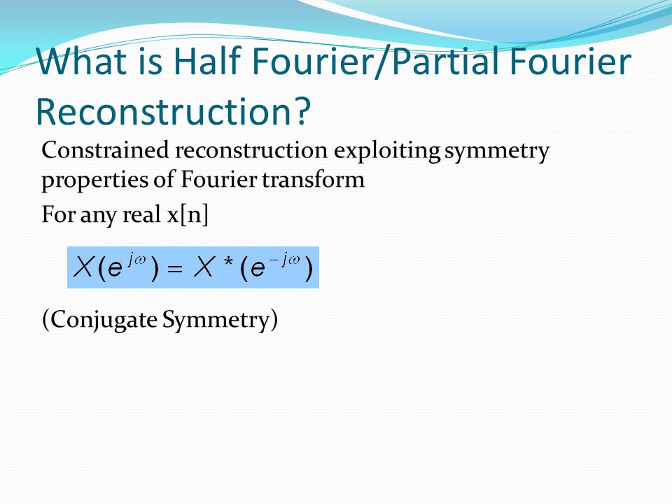 What is Half Fourier/Partial Fourier Reconstruction? Constrained reconstruction exploiting symmetry properties of Fourier transform For any real x[n]