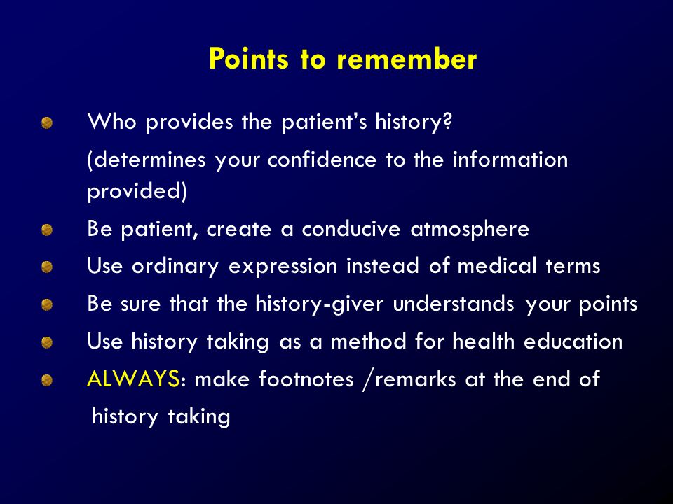 Who provides the patient's history? (determines your confidence to the information provided) Be patient, create a conducive atmosphere Use ordinary ex