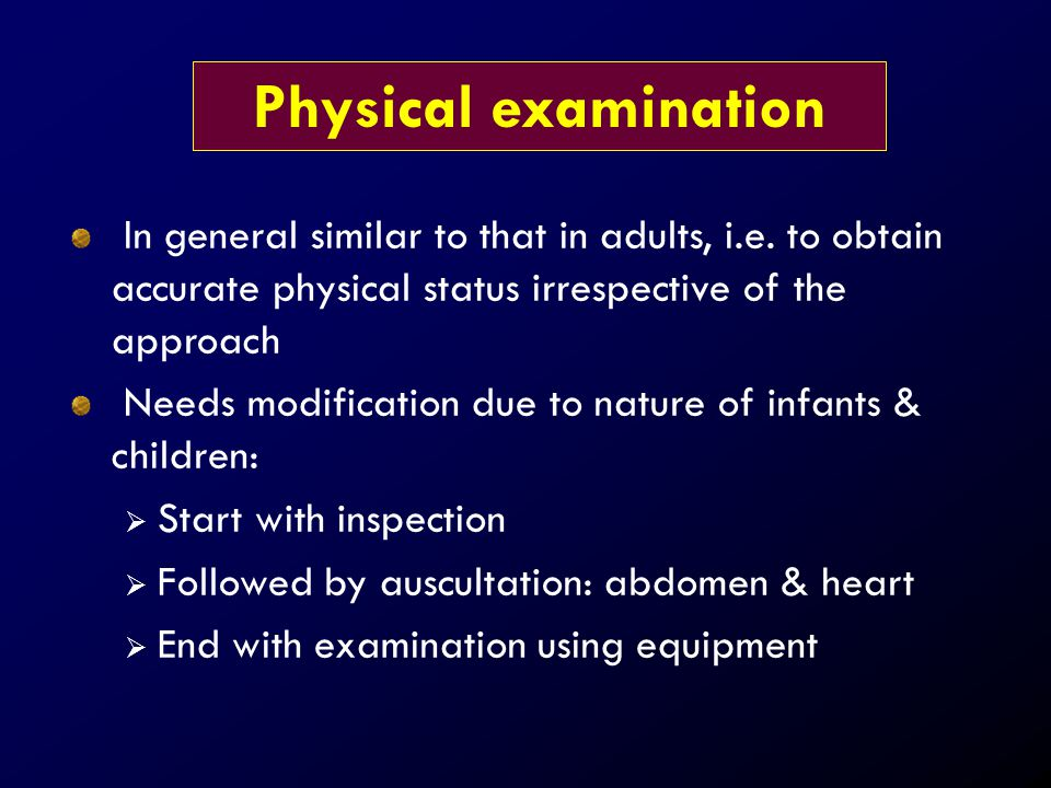 In general similar to that in adults, i.e. to obtain accurate physical status irrespective of the approach Needs modification due to nature of infants