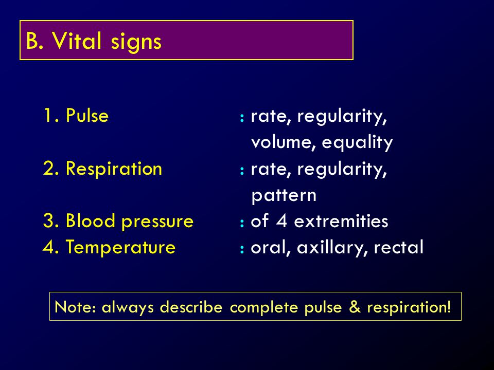 B. Vital signs 1. Pulse: rate, regularity, volume, equality 2. Respiration: rate, regularity, pattern 3. Blood pressure: of 4 extremities 4. Temperatu