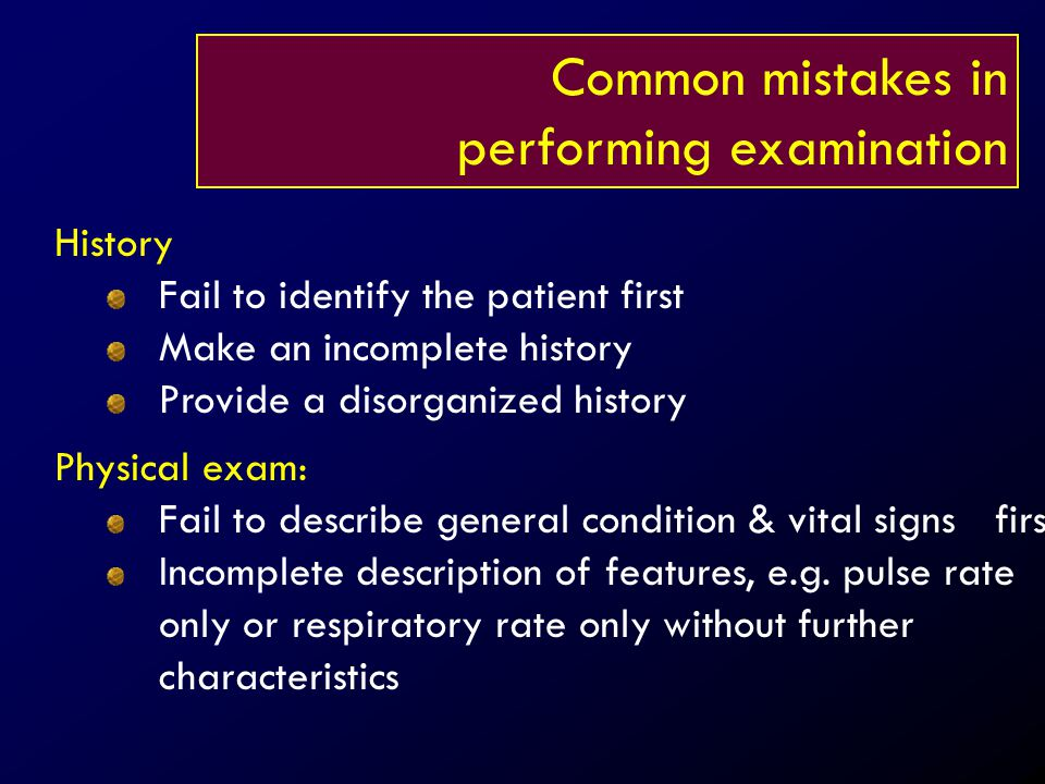 Common mistakes in performing examination History Fail to identify the patient first Make an incomplete history Provide a disorganized history Physica