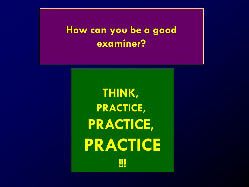 How can you be a good examiner? THINK, PRACTICE, PRACTICE !!!