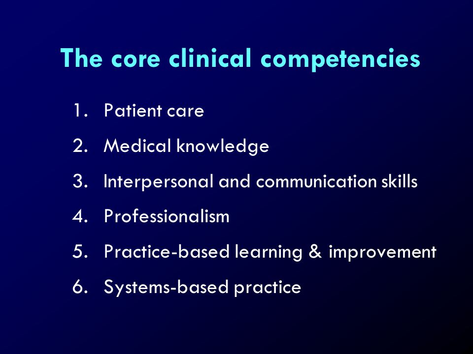 The core clinical competencies 1.Patient care 2.Medical knowledge 3.Interpersonal and communication skills 4.Professionalism 5.Practice-based learning