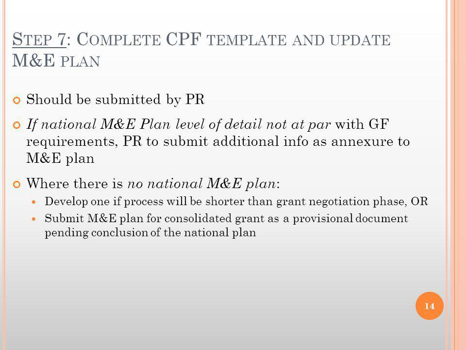 S TEP 7: C OMPLETE CPF TEMPLATE AND UPDATE M&E PLAN Should be submitted by PR If national M&E Plan level of detail not at par with GF requirements, PR to submit additional info as annexure to M&E plan Where there is no national M&E plan : Develop one if process will be shorter than grant negotiation phase, OR Submit M&E plan for consolidated grant as a provisional document pending conclusion of the national plan 14