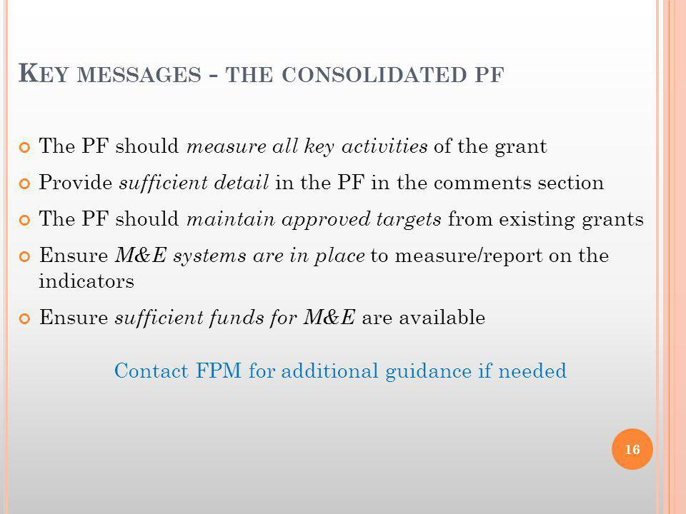 K EY MESSAGES - THE CONSOLIDATED PF The PF should measure all key activities of the grant Provide sufficient detail in the PF in the comments section