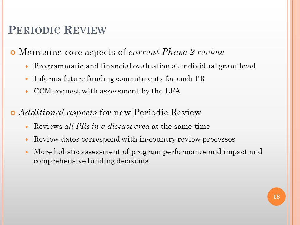 Maintains core aspects of current Phase 2 review Programmatic and financial evaluation at individual grant level Informs future funding commitments for each PR CCM request with assessment by the LFA Additional aspects for new Periodic Review Reviews all PRs in a disease area at the same time Review dates correspond with in-country review processes More holistic assessment of program performance and impact and comprehensive funding decisions P ERIODIC R EVIEW 18