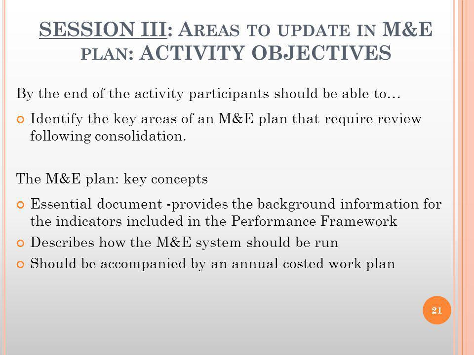 SESSION III: A REAS TO UPDATE IN M&E PLAN : ACTIVITY OBJECTIVES By the end of the activity participants should be able to… Identify the key areas of a