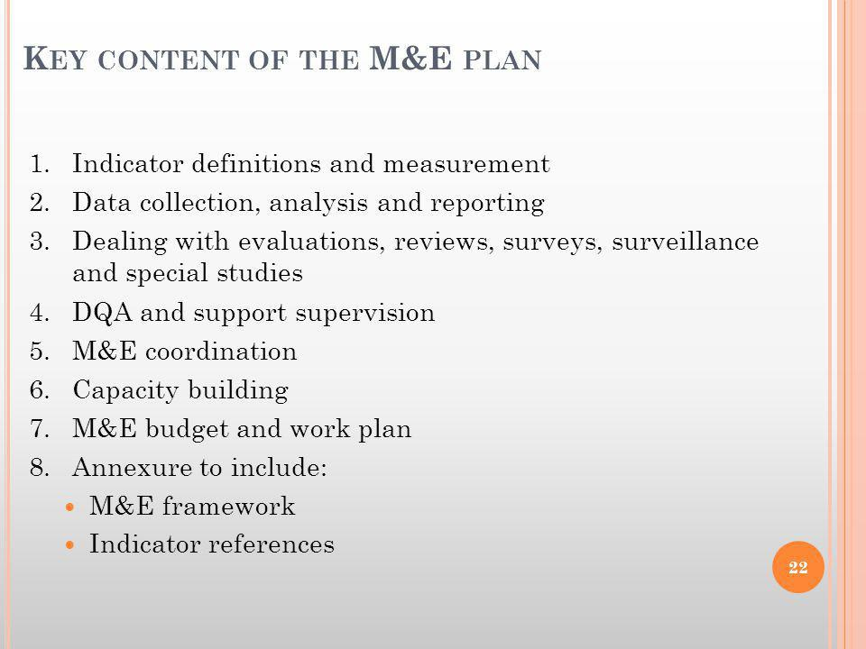 K EY CONTENT OF THE M&E PLAN 1.Indicator definitions and measurement 2.Data collection, analysis and reporting 3.Dealing with evaluations, reviews, surveys, surveillance and special studies 4.DQA and support supervision 5.M&E coordination 6.Capacity building 7.M&E budget and work plan 8.Annexure to include: M&E framework Indicator references 22