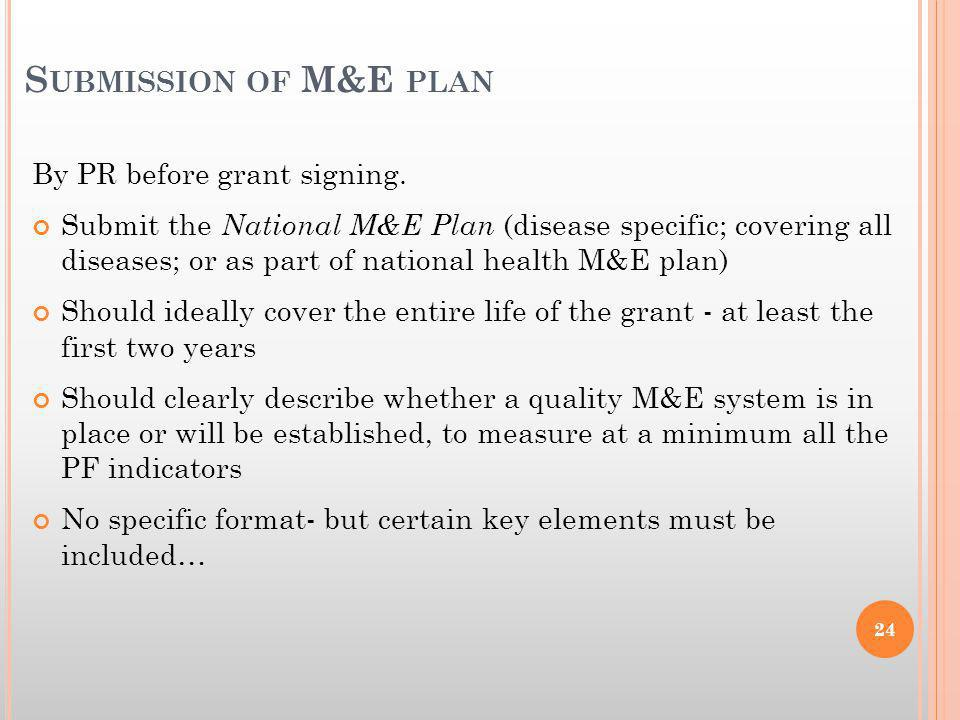 S UBMISSION OF M&E PLAN By PR before grant signing. Submit the National M&E Plan (disease specific; covering all diseases; or as part of national heal