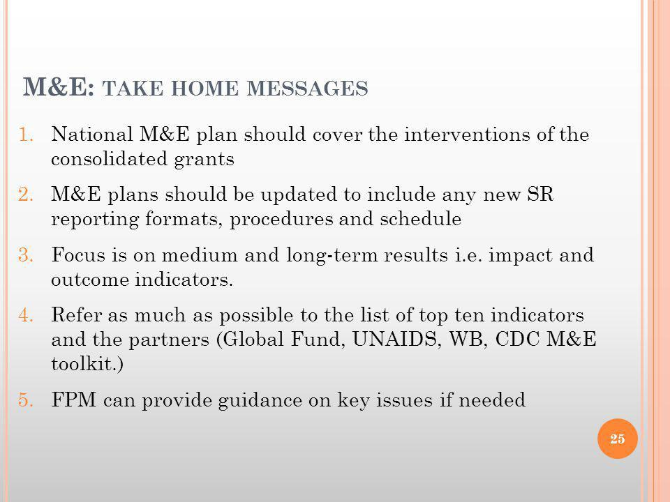 M&E: TAKE HOME MESSAGES 1.National M&E plan should cover the interventions of the consolidated grants 2.M&E plans should be updated to include any new SR reporting formats, procedures and schedule 3.Focus is on medium and long-term results i.e.