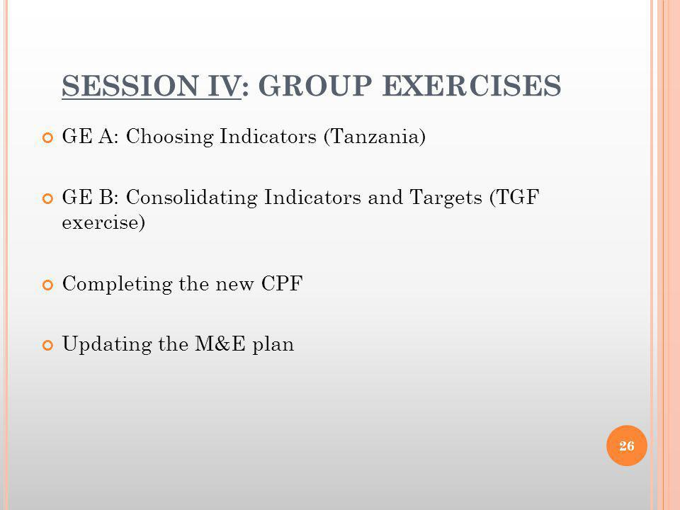 SESSION IV: GROUP EXERCISES GE A: Choosing Indicators (Tanzania) GE B: Consolidating Indicators and Targets (TGF exercise) Completing the new CPF Updating the M&E plan 26