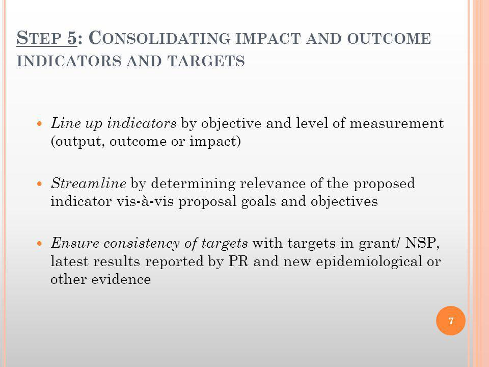 S TEP 5: C ONSOLIDATING IMPACT AND OUTCOME INDICATORS AND TARGETS Line up indicators by objective and level of measurement (output, outcome or impact)