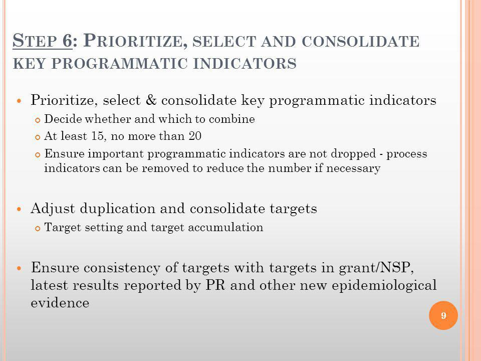S TEP 6: P RIORITIZE, SELECT AND CONSOLIDATE KEY PROGRAMMATIC INDICATORS Prioritize, select & consolidate key programmatic indicators Decide whether and which to combine At least 15, no more than 20 Ensure important programmatic indicators are not dropped - process indicators can be removed to reduce the number if necessary Adjust duplication and consolidate targets Target setting and target accumulation Ensure consistency of targets with targets in grant/NSP, latest results reported by PR and other new epidemiological evidence 9