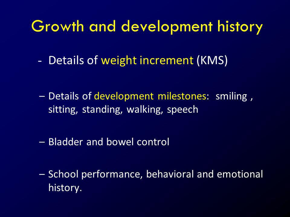 Growth and development history - Details of weight increment (KMS) –Details of development milestones: smiling, sitting, standing, walking, speech –Bl