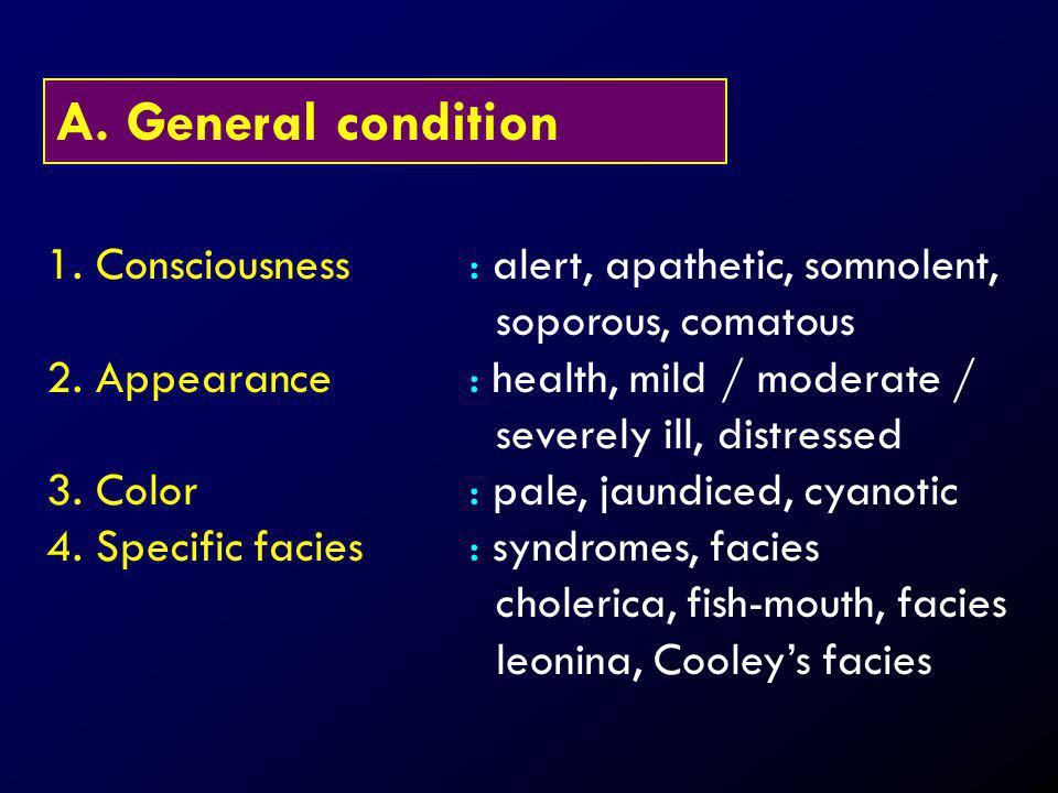 A. General condition 1. Consciousness: alert, apathetic, somnolent, soporous, comatous 2. Appearance: health, mild / moderate / severely ill, distress