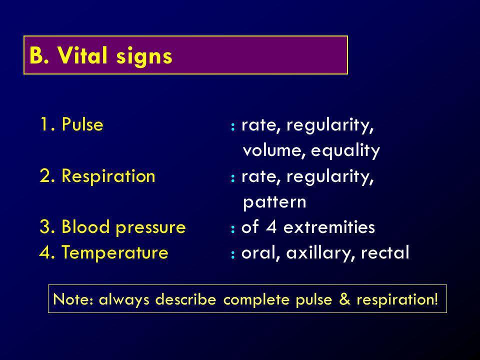 B. Vital signs 1. Pulse: rate, regularity, volume, equality 2. Respiration: rate, regularity, pattern 3. Blood pressure: of 4 extremities 4. Temperatu