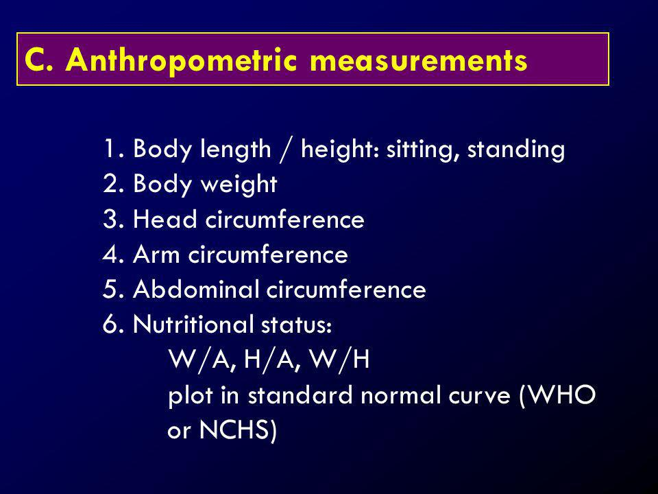 C. Anthropometric measurements 1. Body length / height: sitting, standing 2. Body weight 3. Head circumference 4. Arm circumference 5. Abdominal circu