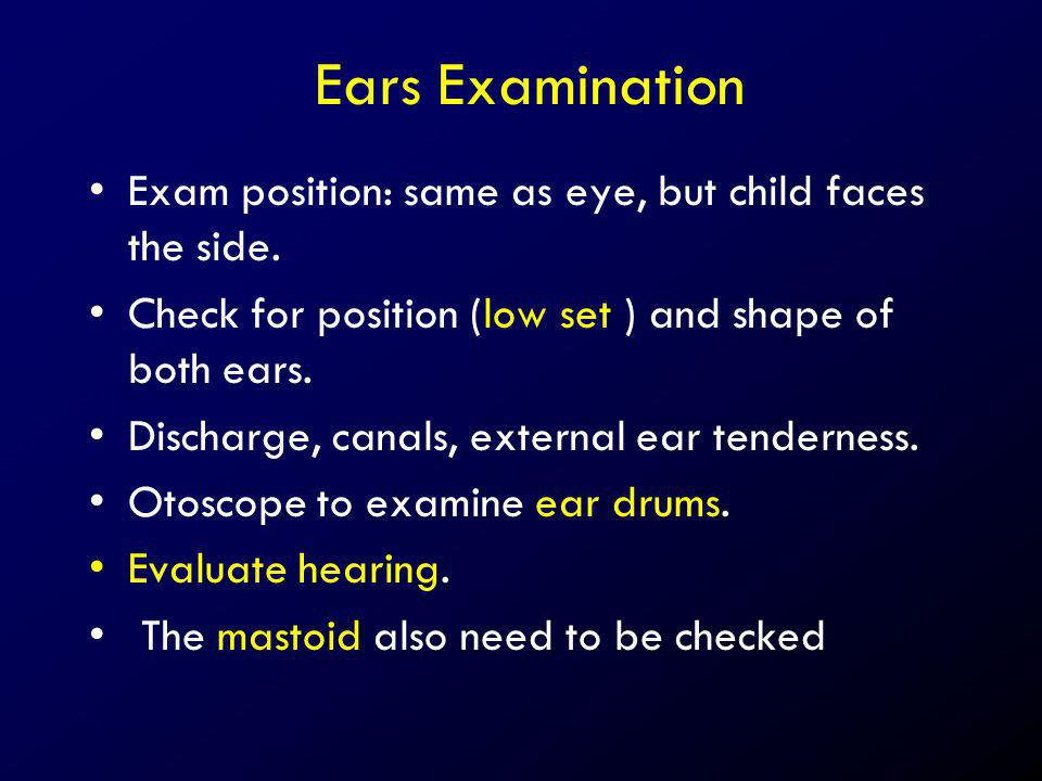 Ears Examination Exam position: same as eye, but child faces the side. Check for position (low set ) and shape of both ears. Discharge, canals, extern
