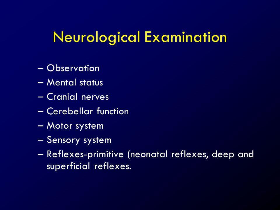 Neurological Examination –Observation –Mental status –Cranial nerves –Cerebellar function –Motor system –Sensory system –Reflexes-primitive (neonatal