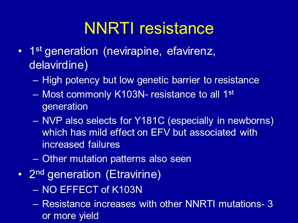 NNRTI resistance 1 st generation (nevirapine, efavirenz, delavirdine) –High potency but low genetic barrier to resistance –Most commonly K103N- resist