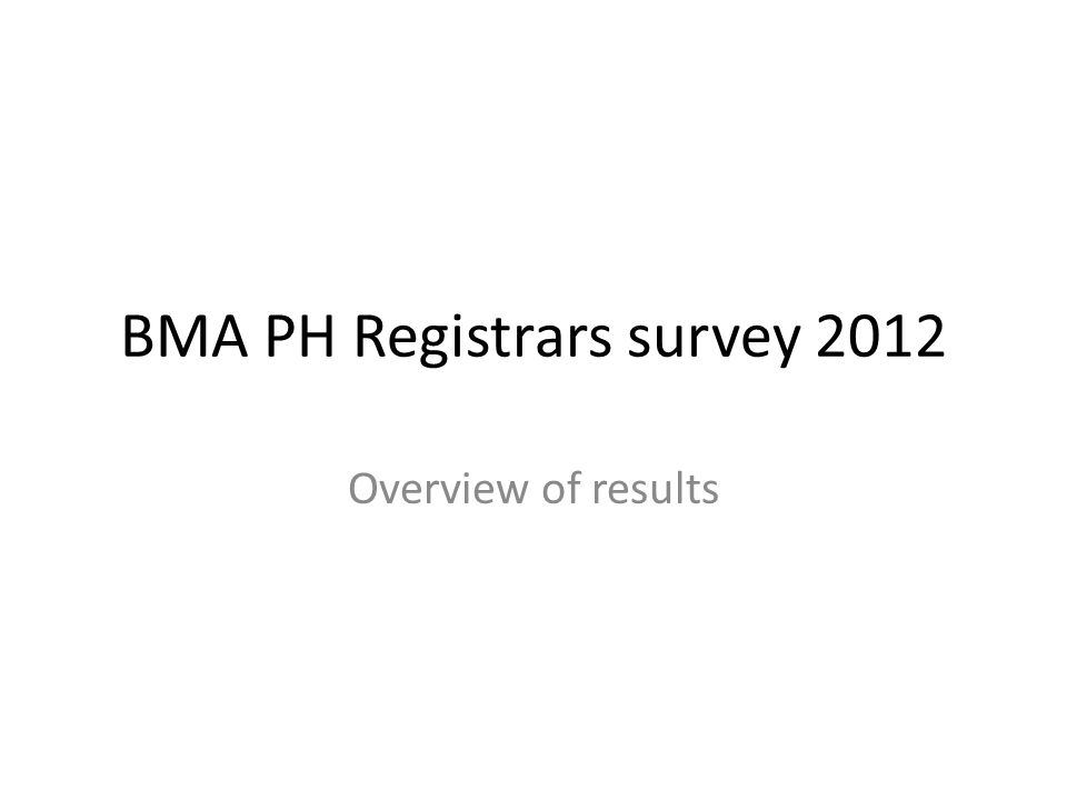 BMA PH Registrars survey 2012 Overview of results
