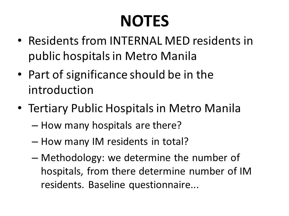NOTES Residents from INTERNAL MED residents in public hospitals in Metro Manila Part of significance should be in the introduction Tertiary Public Hospitals in Metro Manila – How many hospitals are there.